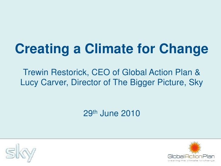 Creating a Climate for Change  Trewin Restorick, CEO of Global Action Plan & Lucy Carver, Director of The Bigger Picture, ...