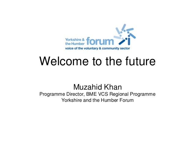 Welcome to the future Muzahid Khan Programme Director, BME VCS Regional Programme Yorkshire and the Humber Forum