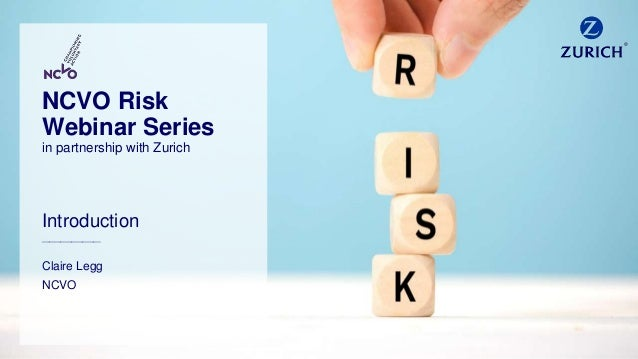 Introduction ________________ Claire Legg NCVO NCVO Risk Webinar Series in partnership with Zurich