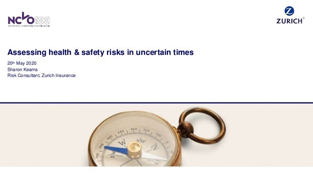 Assessing health & safety risks in uncertain times 20th May 2020 Sharon Kearns Risk Consultant, Zurich Insurance