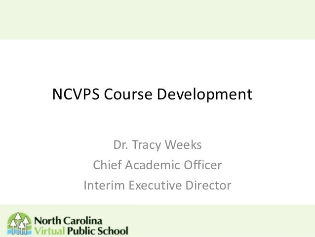 NCVPS Course Development         Dr. Tracy Weeks     Chief Academic Officer   Interim Executive Director