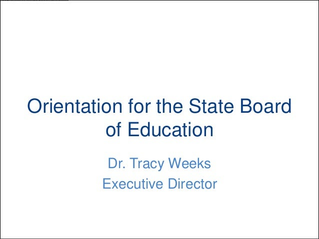 Orientation for the State Board of Education Dr. Tracy Weeks Executive Director