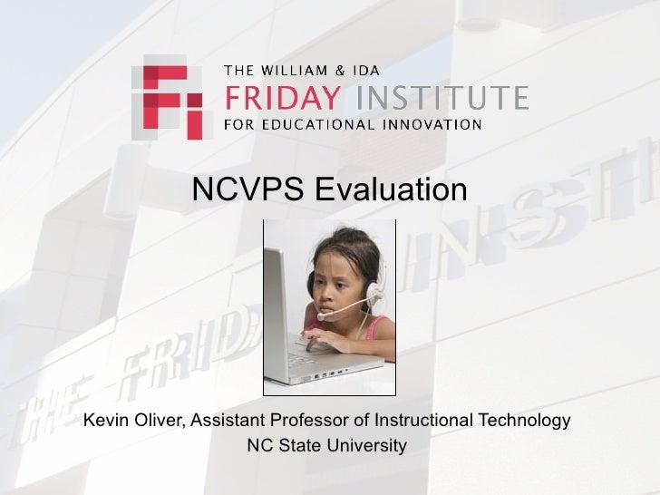 NCVPS Evaluation     Kevin Oliver, Assistant Professor of Instructional Technology                      NC State University