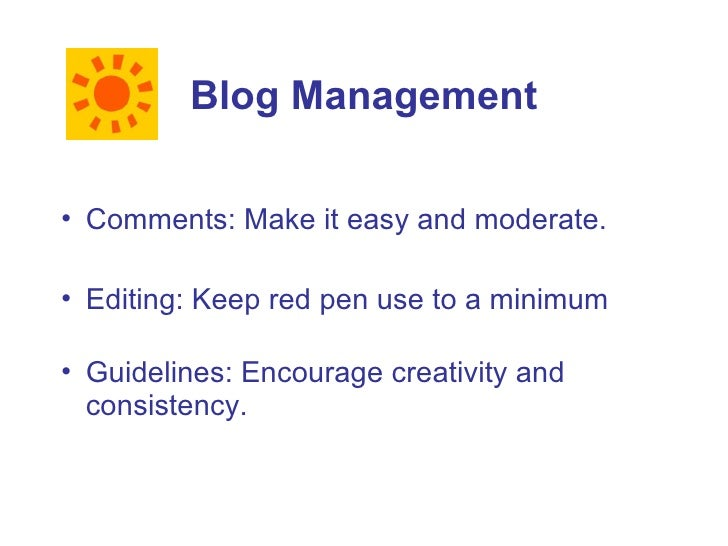 Blog Management  • Comments: Make it easy and moderate.  • Editing: Keep red pen use to a minimum  • Guidelines: Encourage...