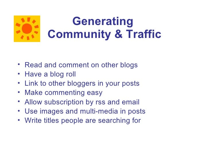 Generating           Community & Traffic  •   Read and comment on other blogs •   Have a blog roll •   Link to other blogg...