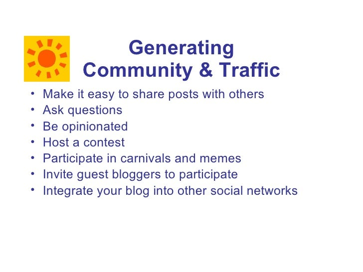 Generating            Community & Traffic •   Make it easy to share posts with others •   Ask questions •   Be opinionated...