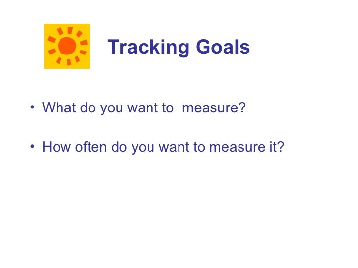 Tracking Goals  • What do you want to measure?  • How often do you want to measure it?