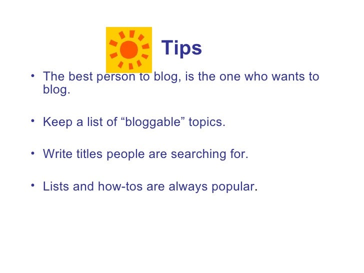 """Tips • The best person to blog, is the one who wants to   blog.  • Keep a list of """"bloggable"""" topics.  • Write titles peop..."""