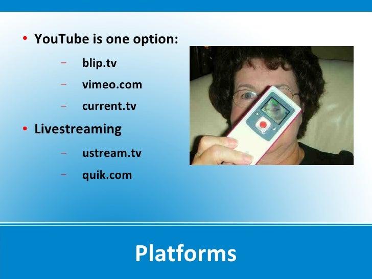    YouTube is one option:         −   blip.tv         −   vimeo.com         −   current.tv    Livestreaming         −   ...
