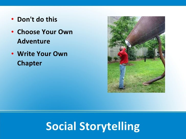    Don't do this    Choose Your Own     Adventure    Write Your Own     Chapter                  Social Storytelling