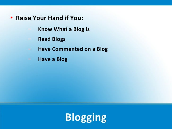    Raise Your Hand if You:         −   Know What a Blog Is         −   Read Blogs         −   Have Commented on a Blog   ...
