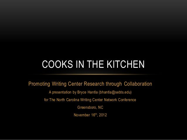 COOKS IN THE KITCHEN Promoting Writing Center Research through Collaboration A presentation by Bryce Hantla (bhantla@sebts...