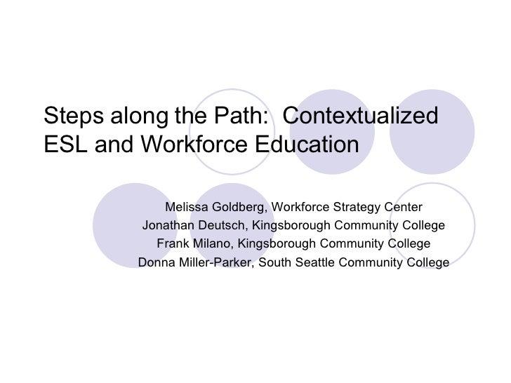 Steps along the Path:  Contextualized ESL and Workforce Education  Melissa Goldberg, Workforce Strategy Center Jonath...