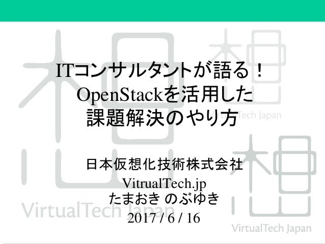 ITコンサルタントが語る! OpenStackを活用した 課題解決のやり方 日本仮想化技術株式会社 VitrualTech.jp たまおき のぶゆき 2017 / 6 / 16