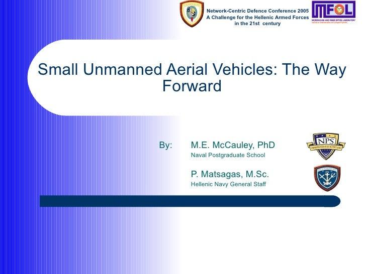 Small Unmanned Aerial Vehicles: The Way Forward By: M.E. McCauley, PhD Naval Postgraduate School P. Matsagas, M.Sc. Hellen...