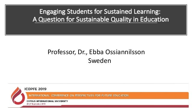 Engaging Students for Sustained Learning: A Question for Sustainable Quality in Education Professor, Dr., Ebba Ossiannilss...