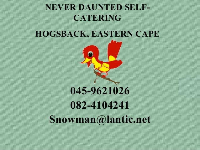 NEVER DAUNTED SELF- CATERING HOGSBACK, EASTERN CAPE 045-9621026 082-4104241 Snowman@lantic.net