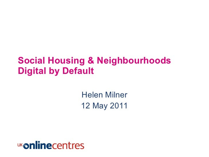 Social Housing & Neighbourhoods Digital by Default Helen Milner 12 May 2011