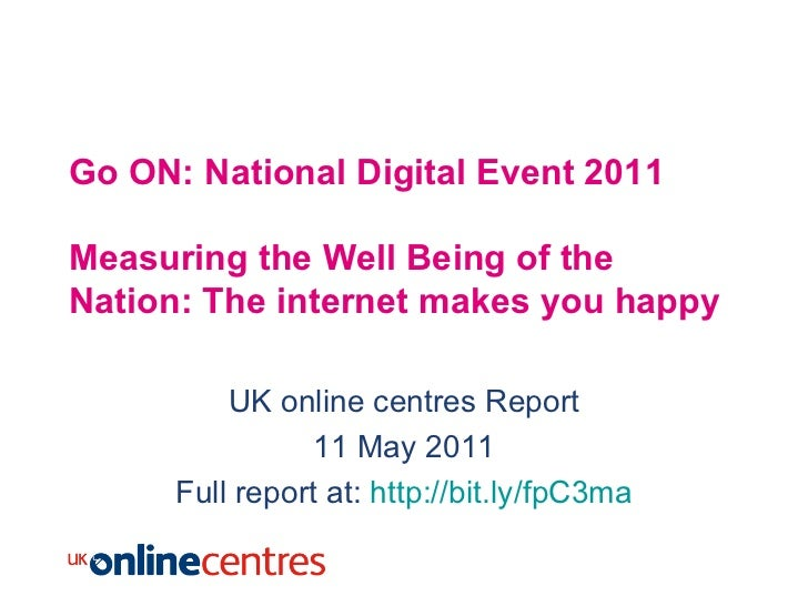 Go ON: National Digital Event 2011 Measuring the Well Being of the Nation: The internet makes you happy UK online centres ...