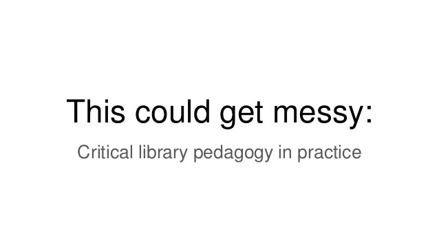 This could get messy: Critical library pedagogy in practice