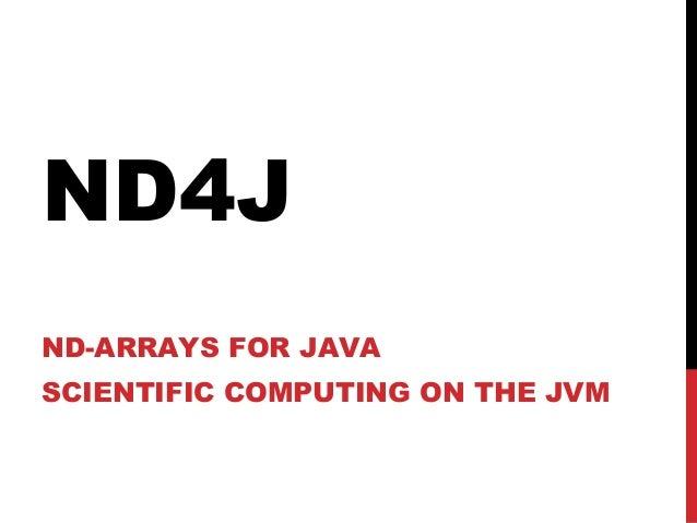 ND4J ND-ARRAYS FOR JAVA SCIENTIFIC COMPUTING ON THE JVM