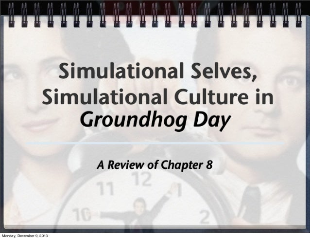 Simulational Selves, Simulational Culture in Groundhog Day A Review of Chapter 8  Monday, December 9, 2013