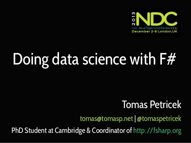 Doing data science with F# Tomas Petricek tomas@tomasp.net | @tomaspetricek PhD Student at Cambridge & Coordinator of http...