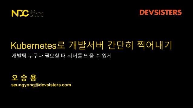seungyong@devsisters.com 오 승 용 Kubernetes로 개발서버 간단히 찍어내기 개발팀 누구나 필요할 때 서버를 띄울 수 있게
