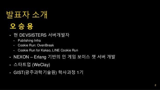 내용 (Kopub M) 발표자 소개 오 승 용 • 현 DEVSISTERS 서버개발자 • Publishing Infra • Cookie Run: OvenBreak • Cookie Run for Kakao, LINE Coo...