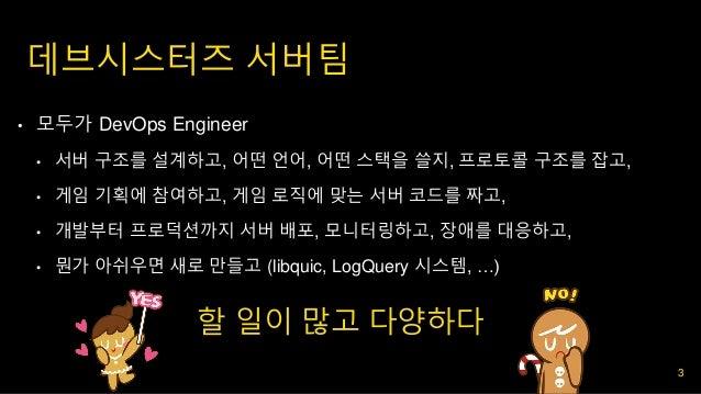 데브시스터즈 서버팀 • 모두가 DevOps Engineer • 서버 구조를 설계하고, 어떤 언어, 어떤 스택을 쓸지, 프로토콜 구조를 잡고, • 게임 기획에 참여하고, 게임 로직에 맞는 서버 코드를 짜고, • 개발부터 ...