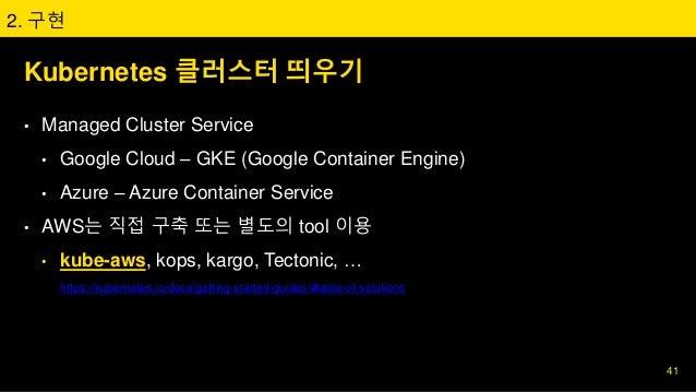 Kubernetes 클러스터 띄우기 • Managed Cluster Service • Google Cloud – GKE (Google Container Engine) • Azure – Azure Container Ser...