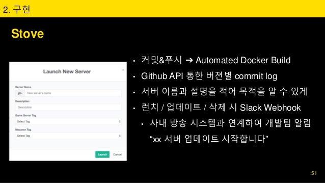 Stove • 커밋&푸시 ➔ Automated Docker Build • Github API 통한 버젼별 commit log • 서버 이름과 설명을 적어 목적을 알 수 있게 • 런치 / 업데이트 / 삭제 시 Slack ...