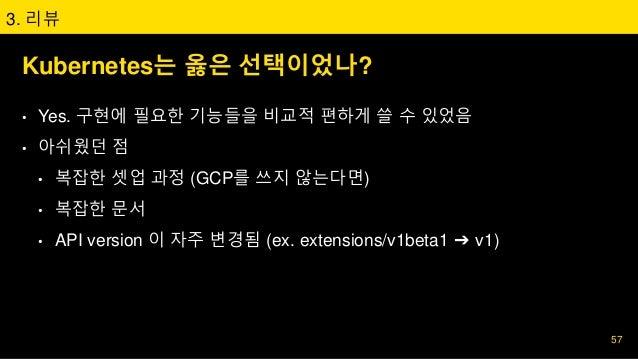 Kubernetes는 옳은 선택이었나? • Yes. 구현에 필요한 기능들을 비교적 편하게 쓸 수 있었음 • 아쉬웠던 점 • 복잡한 셋업 과정 (GCP를 쓰지 않는다면) • 복잡한 문서 • API version 이 자주 ...