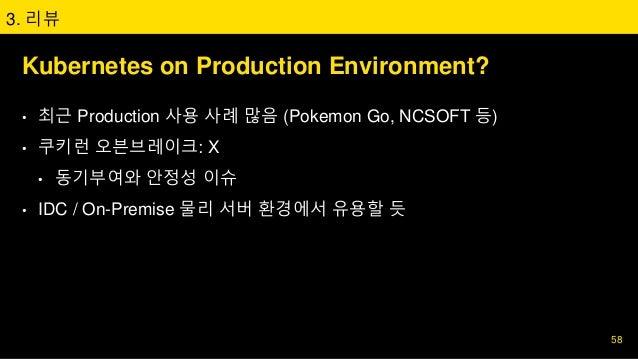 Kubernetes on Production Environment? • 최근 Production 사용 사례 많음 (Pokemon Go, NCSOFT 등) • 쿠키런 오븐브레이크: X • 동기부여와 안정성 이슈 • IDC...