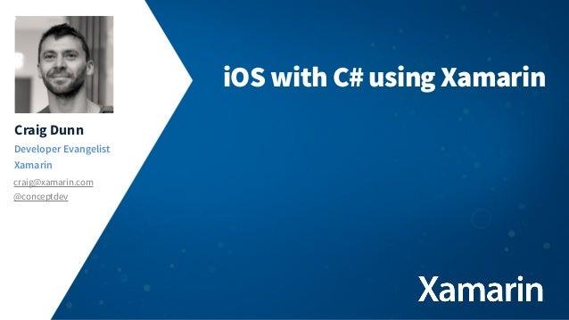 iOS with C# using Xamarin Craig Dunn Developer Evangelist Xamarin craig@xamarin.com @conceptdev
