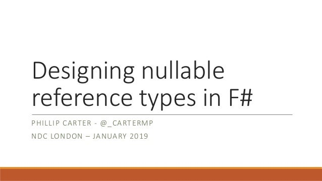 Designing nullable reference types in F# PHILLIP CARTER - @_CARTERMP NDC LONDON – JANUARY 2019