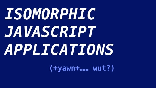 ISOMORPHIC JAVASCRIPT APPLICATIONS (*yawn*…… wut?)
