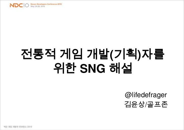 전통적 게임 개발(기획)자를     위한 SNG 해설 <br />@lifedefrager<br />김윤상/골프존<br />