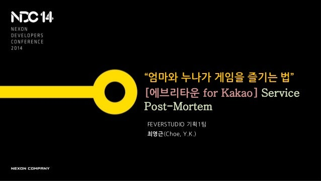 """""""엄마와 누나가 게임을 즐기는 법"""" [에브리타운 for Kakao] Service Post-Mortem FEVERSTUDIO 기획1팀 최영근(Choe, Y.K.)"""