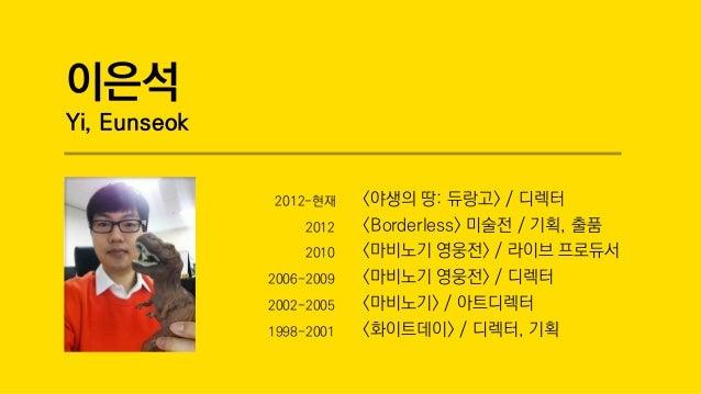 이은석 Yi, Eunseok 2012-현재 <야생의 땅: 듀랑고> / 디렉터 2012 <Borderless> 미술전 / 기획, 출품 2010 <마비노기 영웅전> / 라이브 프로듀서 2006-2009 <마비노기 영웅전> ...