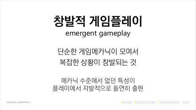 창발적 게임플레이 emergent gameplay 단순한 게임메카닉이 모여서 복잡한 상황이 창발되는 것 메카닉 수준에서 없던 특성이 플레이에서 자발적으로 돌연히 출현