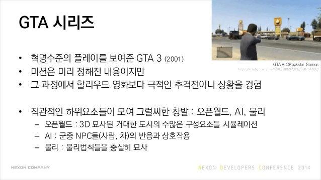 GTA 시리즈 • 혁명수준의 플레이를 보여준 GTA 3 (2001) • 미션은 미리 정해진 내용이지만 • 그 과정에서 할리우드 영화보다 극적인 추격전이나 상황을 경험 • 직관적인 하위요소들이 모여 그럴싸한 창발 : 오픈...