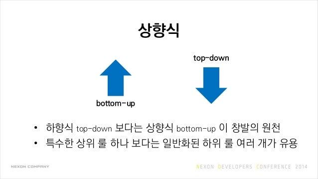 상향식 • 하향식 top-down 보다는 상향식 bottom-up 이 창발의 원천 • 특수한 상위 룰 하나 보다는 일반화된 하위 룰 여러 개가 유용 bottom-up top-down