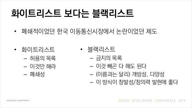화이트리스트 보다는 블랙리스트 • 폐쇄적이었던 한국 이동통신시장에서 논란이었던 제도 • 화이트리스트 – 허용의 목록 – 이것만 해라 – 폐쇄성 • 블랙리스트 – 금지의 목록 – 이것 빼곤 다 해도 된다 – (이름과는 달...