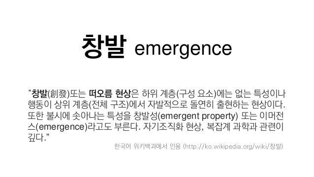 """창발 emergence """"창발(創發)또는 떠오름 현상은 하위 계층(구성 요소)에는 없는 특성이나 행동이 상위 계층(전체 구조)에서 자발적으로 돌연히 출현하는 현상이다. 또한 불시에 솟아나는 특성을 창발성(emergent..."""