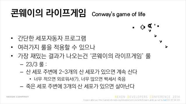콘웨이의 라이프게임 Conway's game of life • 간단한 세포자동자 프로그램 • 여러가지 룰을 적용할 수 있으나 • 가장 재밌는 결과가 나오는건 '콘웨이의 라이프게임' 룰 – 23/3 룰 : – 산 세포 주...