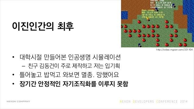 이진인간의 최후 • 대학시절 만들어본 인공생명 시뮬레이션 – 친구 김동건이 주로 제작하고 저는 입기획 • 틀어놓고 밥먹고 와보면 멸종. 망했어요 • 장기간 안정적인 자기조직화를 이루지 못함 http://video.mgo...