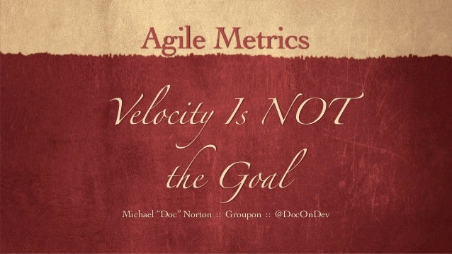 "Velocity Is NOT the Goal Michael ""Doc"" Norton :: Groupon :: @DocOnDev Agile Metrics"
