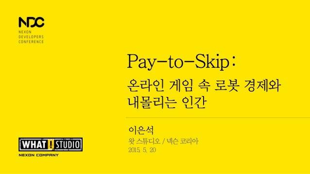 이은석 왓 스튜디오 / 넥슨 코리아 2015. 5. 20 Pay-to-Skip: 온라인 게임 속 로봇 경제와 내몰리는 인간