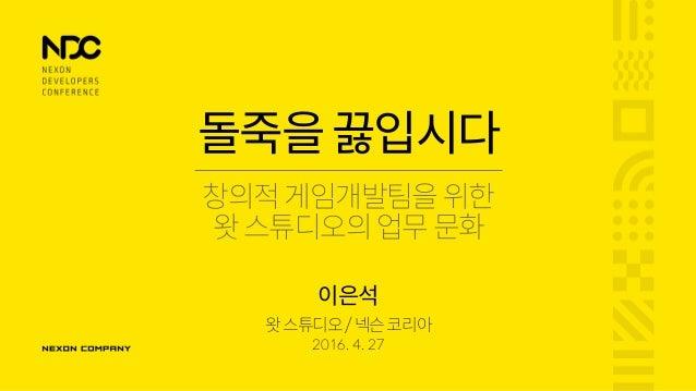 돌죽을끓입시다 창의적게임개발팀을 위한 왓스튜디오의업무문화 왓스튜디오/넥슨코리아 2016. 4. 27 이은석